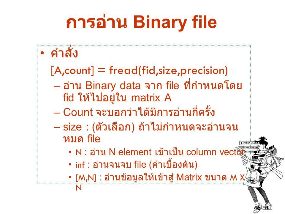 การอ่าน Binary file คำสั่ง [A,count] = fread(fid,size,precision)